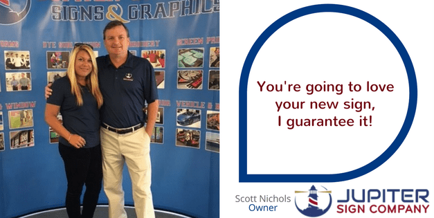 """You're going to love your new sign, I Guarantee it!"" Scott Nichols, Owner Jupiter Sign Company"